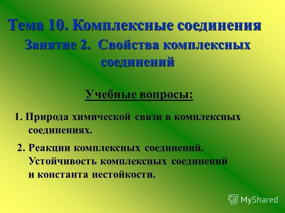 Тема 10. Комплексные соединения Занятие 2. Свойства комплексных соединений 1. Природа химической связи в комплексных соединениях. 2. Реакции комплексных соединений. Устойчивость комплексных соединений и константа нестойкости. Учебные вопросы: