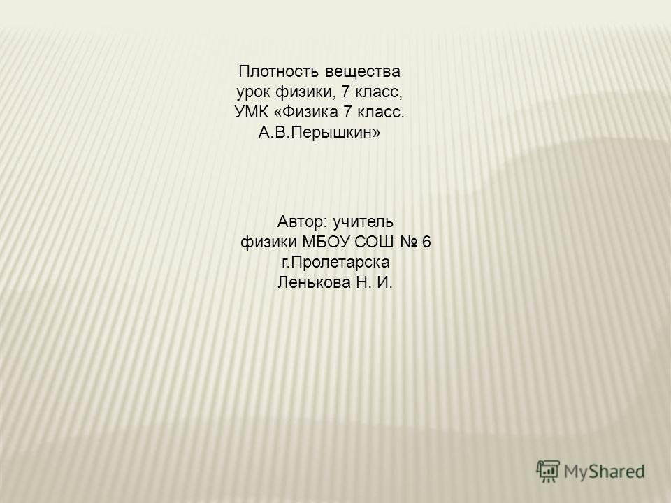 Плотность вещества урок физики, 7 класс, УМК «Физика 7 класс. А.В.Перышкин» Автор: учитель физики МБОУ СОШ 6 г.Пролетарска Ленькова Н. И.