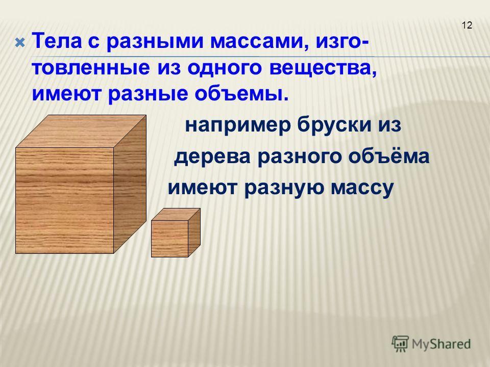 Тела с разными массами, изго- товленные из одного вещества, имеют разные объемы. например бруски из дерева разного объёма имеют разную массу 12