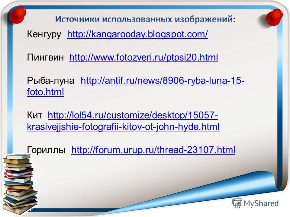 Кенгуру http://kangarooday.blogspot.com/http://kangarooday.blogspot.com/ Пингвин http://www.fotozveri.ru/ptpsi20.htmlhttp://www.fotozveri.ru/ptpsi20.html Рыба-луна http://antif.ru/news/8906-ryba-luna-15- foto.htmlhttp://antif.ru/news/8906-ryba-luna-1
