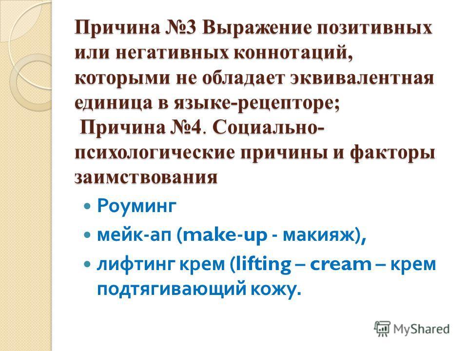 Причина 3 Выражение позитивных или негативных коннотаций, которыми не обладает эквивалентная единица в языке-рецепторе; Причина 4. Социально- психологические причины и факторы заимствования Роуминг мейк - ап (make-up - макияж ), лифтинг крем (lifting
