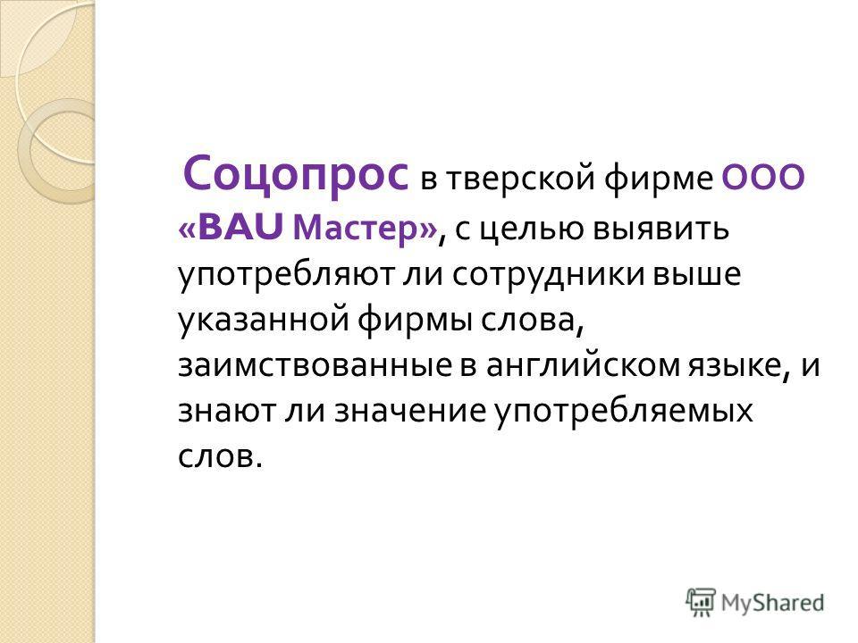 Соцопрос в тверской фирме ООО «BAU Мастер », с целью выявить употребляют ли сотрудники выше указанной фирмы слова, заимствованные в английском языке, и знают ли значение употребляемых слов.