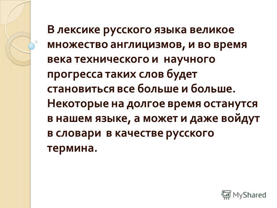 В лексике русского языка великое множество англицизмов, и во время века технического и научного прогресса таких слов будет становиться все больше и больше. Некоторые на долгое время останутся в нашем языке, а может и даже войдут в словари в качестве