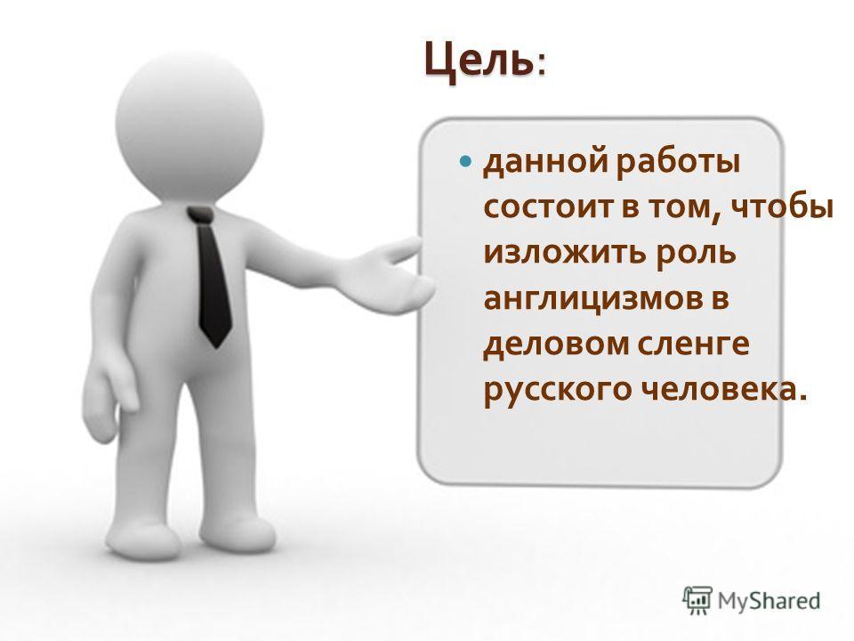 Цель : данной работы состоит в том, чтобы изложить роль англицизмов в деловом сленге русского человека.