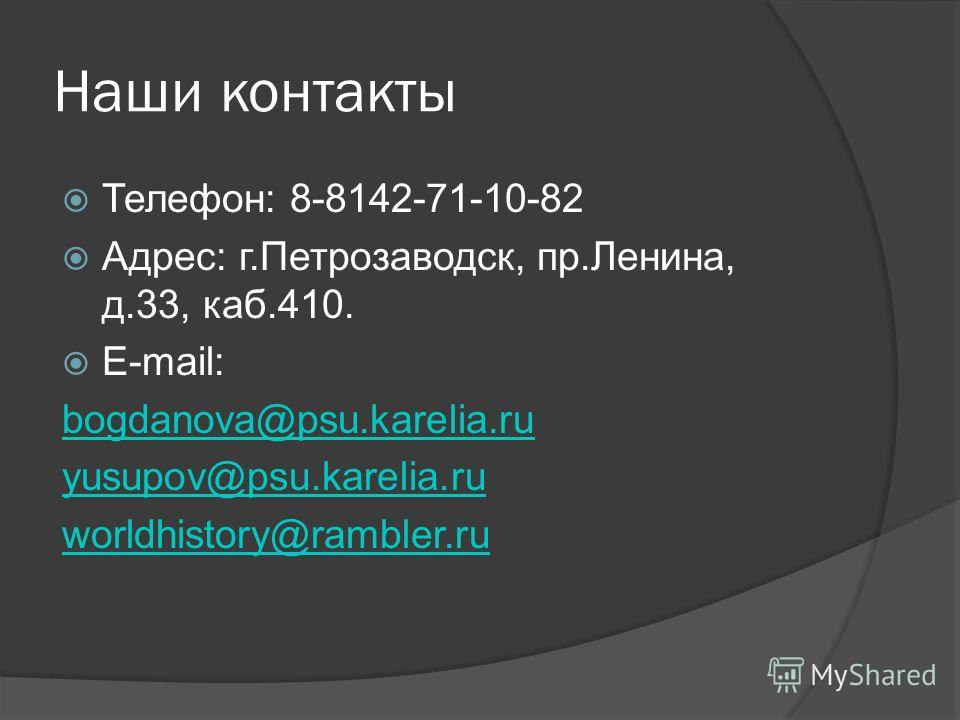 Наши контакты Телефон: 8-8142-71-10-82 Адрес: г.Петрозаводск, пр.Ленина, д.33, каб.410. E-mail: bogdanova@psu.karelia.ru yusupov@psu.karelia.ru worldhistory@rambler.ru