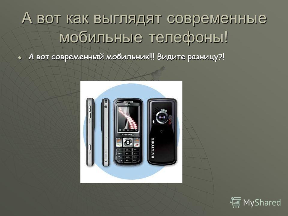 А вот как выглядят современные мобильные телефоны! А вот современный мобильник!!! Видите разницу?! А вот современный мобильник!!! Видите разницу?!