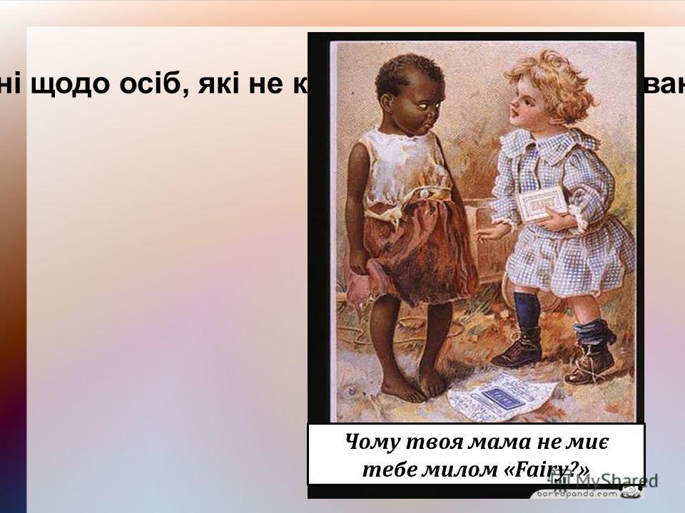 Наводити твердження, дискримінаційні щодо осіб, які не користуються рекламованим товаром; Чому твоя мама не миє тебе милом «Fairy?»