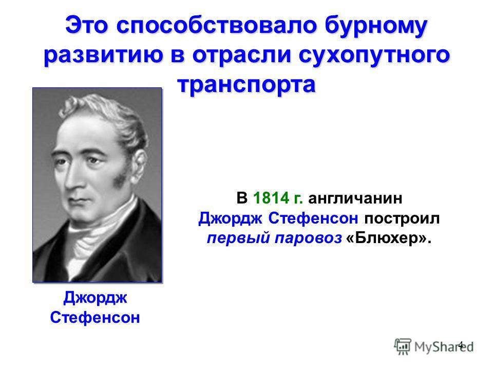 4 В 1814 г. англичанин Джордж Стефенсон построил первый паровоз «Блюхер». Это способствовало бурному развитию в отрасли сухопутного транспорта Джордж Стефенсон