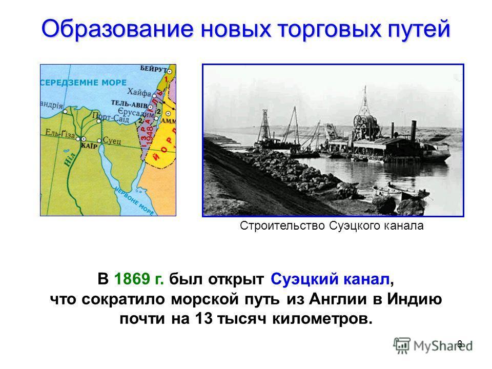8 Образование новых торговых путей В 1869 г. был открыт Суэцкий канал, что сократило морской путь из Англии в Индию почти на 13 тысяч километров. Строительство Суэцкого канала