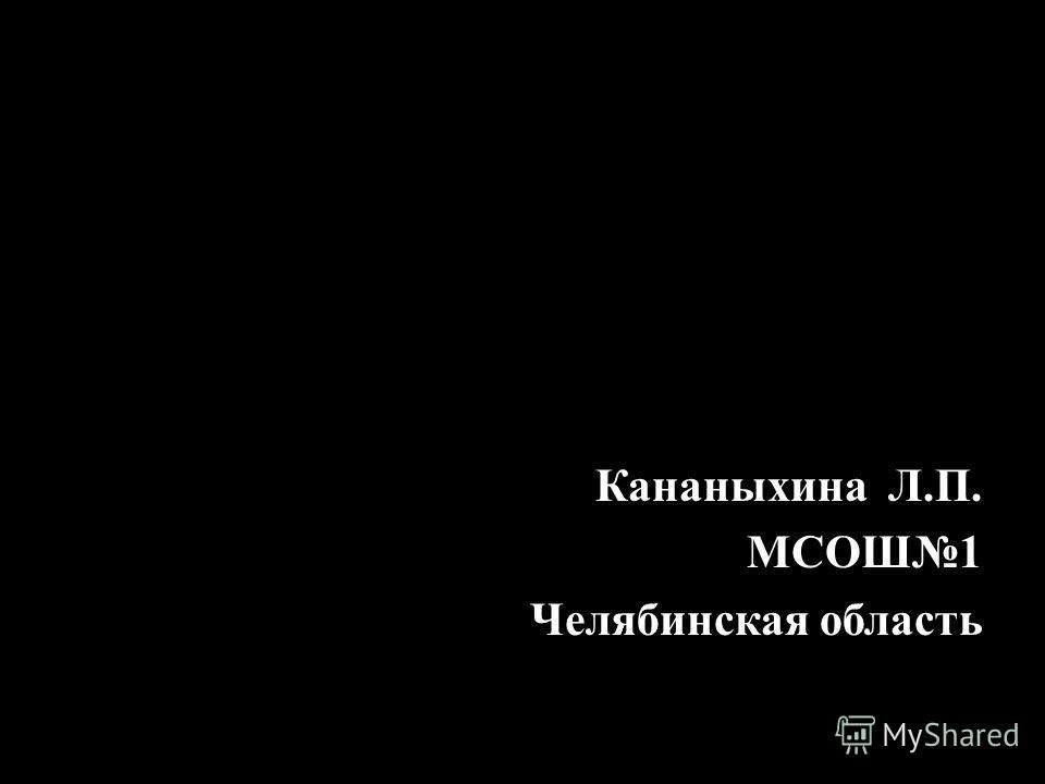 Кананыхина Л.П. МСОШ1 Челябинская область