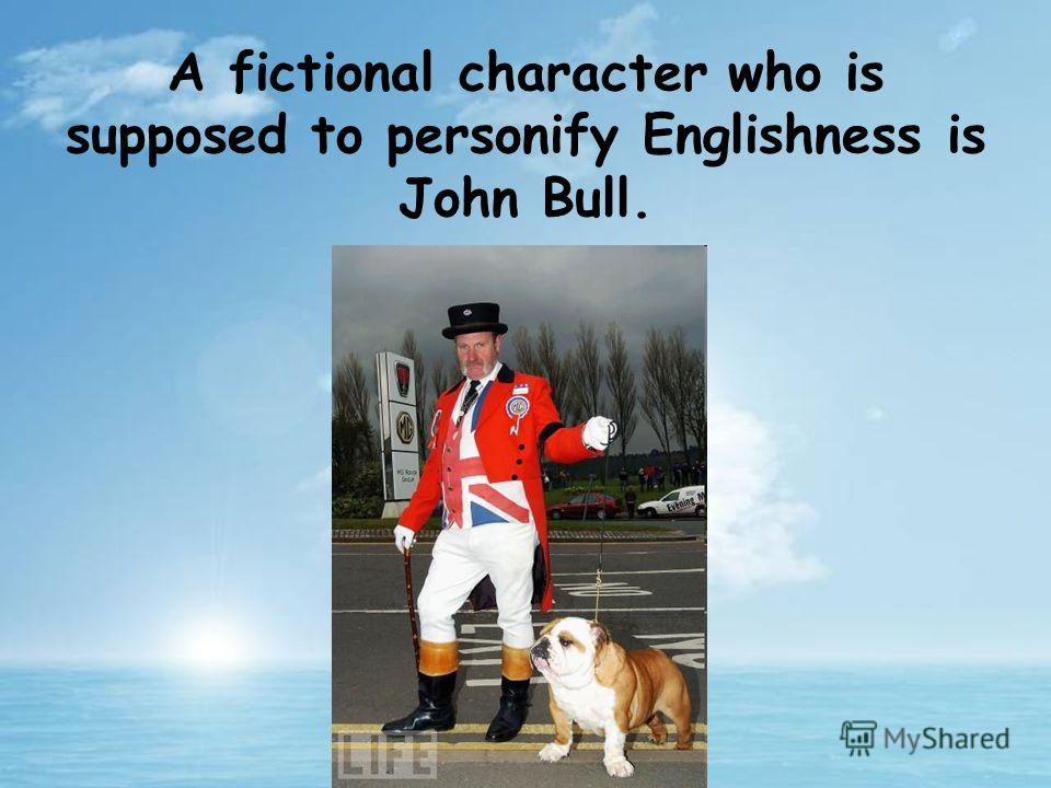 A fictional character who is supposed to personify Englishness is John Bull.
