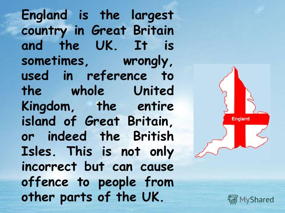 England is the largest country in Great Britain and the UK. It is sometimes, wrongly, used in reference to the whole United Kingdom, the entire island of Great Britain, or indeed the British Isles. This is not only incorrect but can cause offence to