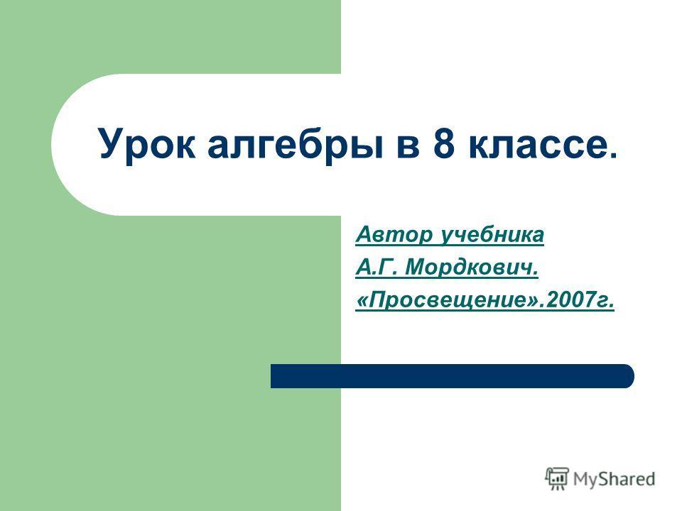 Урок алгебры в 8 классе. Автор учебника А.Г. Мордкович. «Просвещение».2007г.