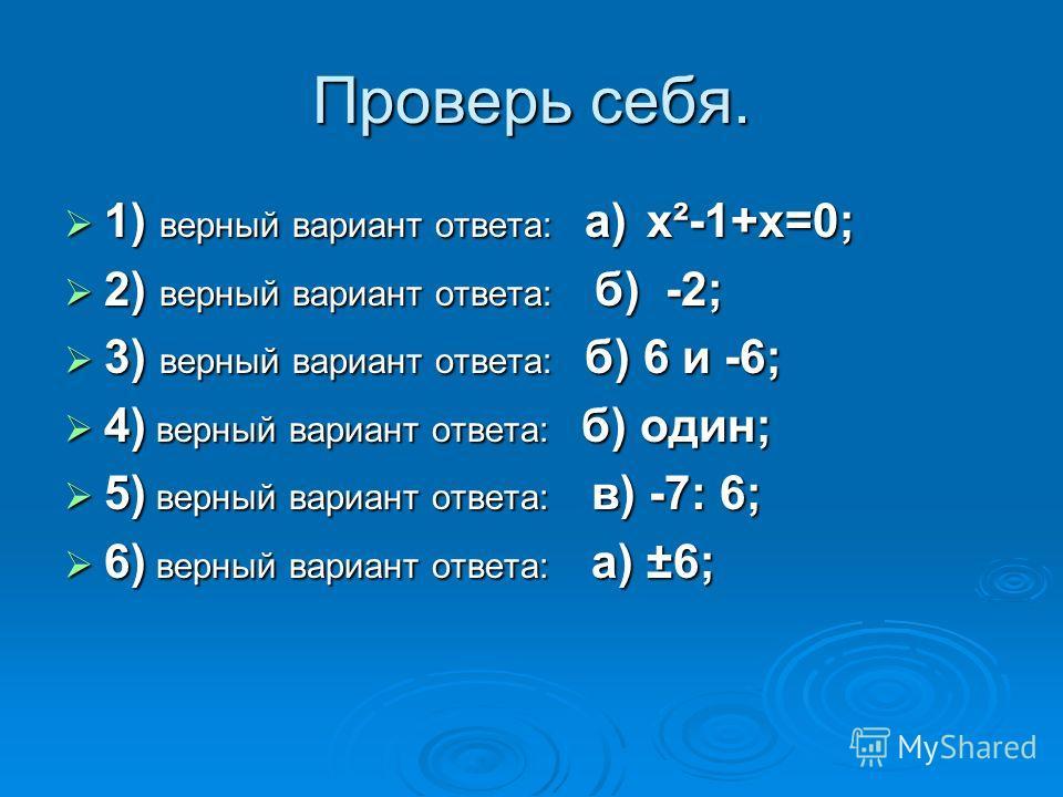 Проверь себя. 1) верный вариант ответа: а) x²-1+x=0; 1) верный вариант ответа: а) x²-1+x=0; 2) верный вариант ответа: б) -2; 2) верный вариант ответа: б) -2; 3) верный вариант ответа: б) 6 и -6; 3) верный вариант ответа: б) 6 и -6; 4) верный вариант
