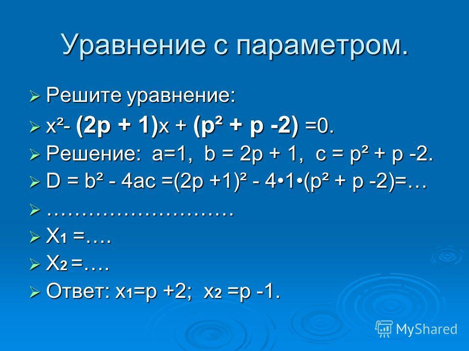 Уравнение с параметром. Решите уравнение: Решите уравнение: x²- (2p + 1) x + (p² + p -2) =0. x²- (2p + 1) x + (p² + p -2) =0. Решение: а=1, b = 2p + 1, с = p² + p -2. Решение: а=1, b = 2p + 1, с = p² + p -2. D = b² - 4ac =(2p +1)² - 41(p² + p -2)=… D