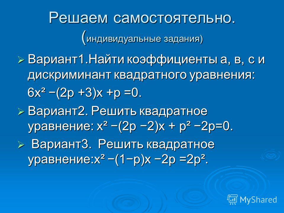 Решаем самостоятельно. ( индивидуальные задания) Вариант1.Найти коэффициенты а, в, с и дискриминант квадратного уравнения: Вариант1.Найти коэффициенты а, в, с и дискриминант квадратного уравнения: 6x² (2p +3)x +p =0. 6x² (2p +3)x +p =0. Вариант2. Реш