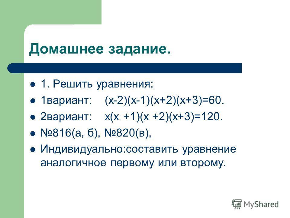 Домашнее задание. 1. Решить уравнения: 1вариант: (x-2)(x-1)(x+2)(x+3)=60. 2вариант: x(x +1)(x +2)(x+3)=120. 816(а, б), 820(в), Индивидуально:составить уравнение аналогичное первому или второму.