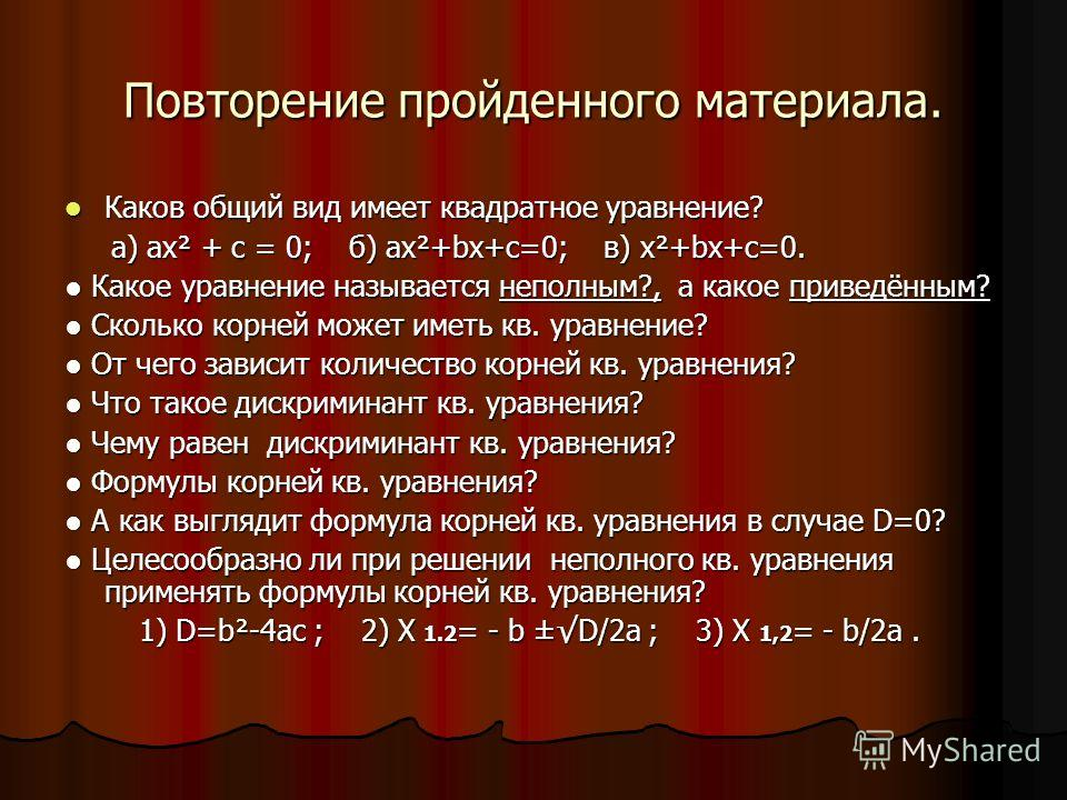 Повторение пройденного материала. Каков общий вид имеет квадратное уравнение? Каков общий вид имеет квадратное уравнение? а) ах² + с = 0; б) ах²+bх+с=0; в) х²+bх+с=0. а) ах² + с = 0; б) ах²+bх+с=0; в) х²+bх+с=0. Какое уравнение называется неполным?,