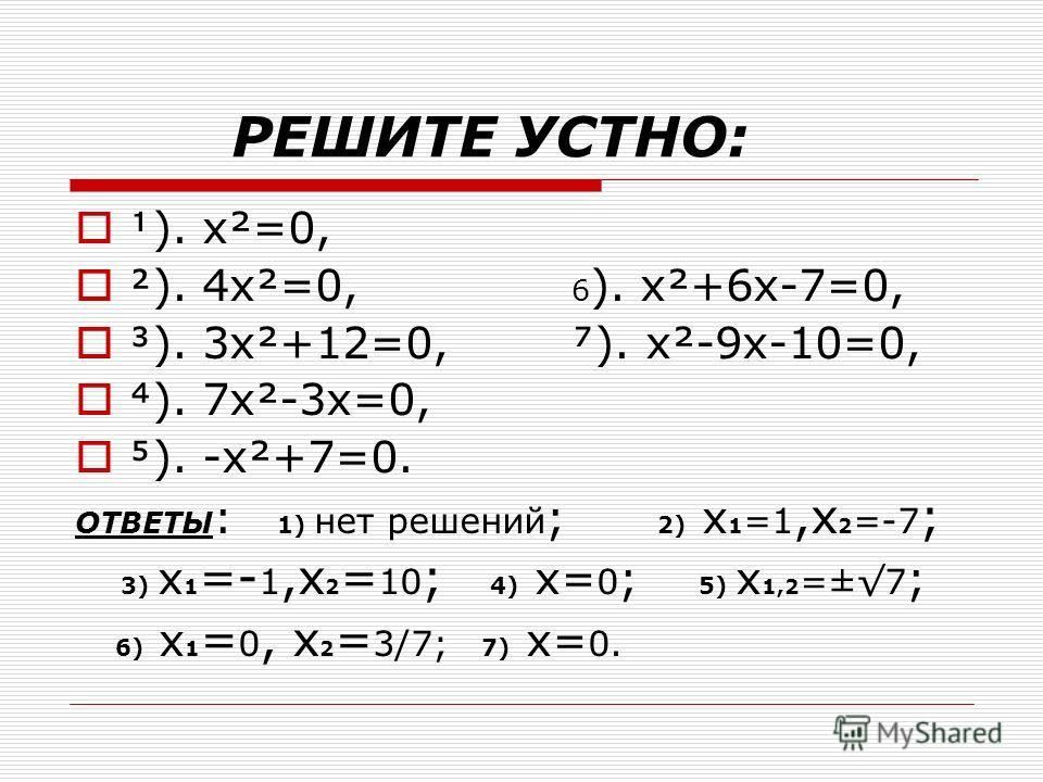 РЕШИТЕ УСТНО: ). x²=0, ). 4x²=0, 6 ). x²+6x-7=0, ). 3x²+12=0, ). x²-9x-10=0, ). 7x²-3x=0, ). -x²+7=0. ОТВЕТЫ : 1) нет решений ; 2) x 1 =1,x 2 =-7 ; 3) x 1 =- 1,x 2 = 10 ; 4) x= 0 ; 5) x 1,2 =±7 ; 6) x 1 = 0, x 2 = 3/7; 7) x= 0.