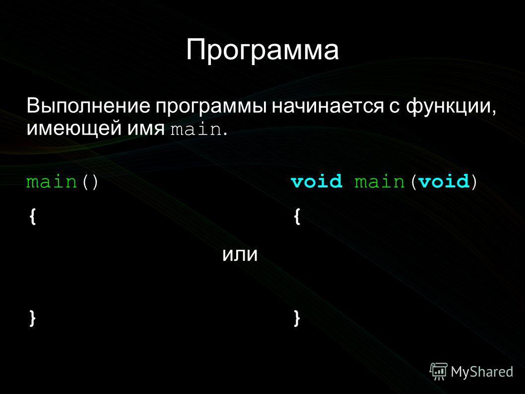 Программа Выполнение программы начинается с функции, имеющей имя main. void main(void) { } main() { } или