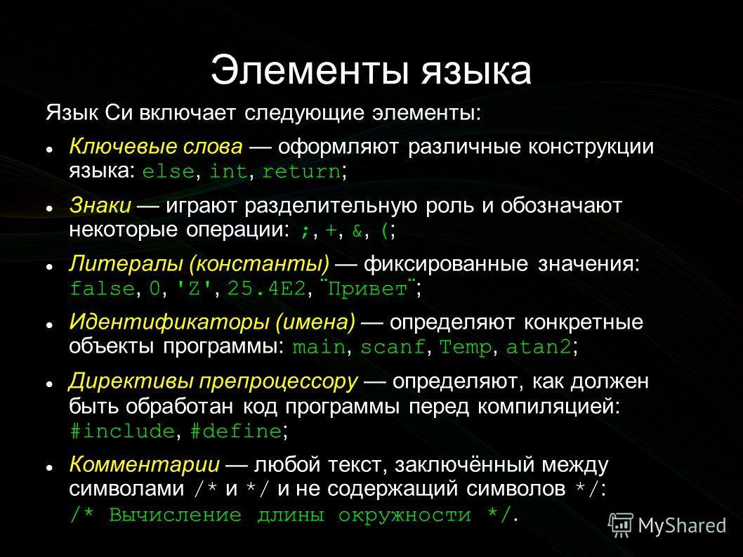 Элементы языка Язык Си включает следующие элементы: Ключевые слова оформляют различные конструкции языка: else, int, return ; Знаки играют разделительную роль и обозначают некоторые операции: ;, +, &, ( ; Литералы (константы) фиксированные значения: