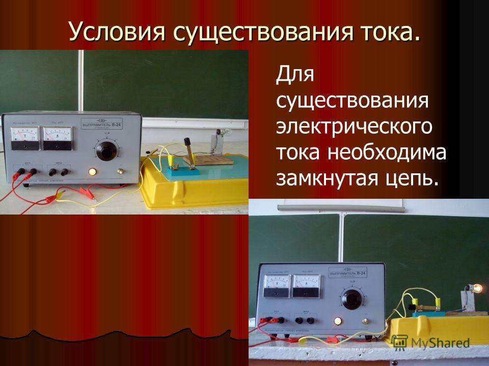 Условия существования тока. Для существования электрического тока необходима замкнутая цепь.
