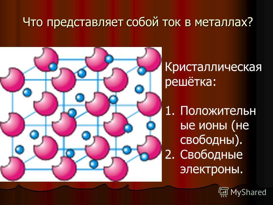Что представляет собой ток в металлах? Кристаллическая решётка: 1.Положительн ые ионы (не свободны). 2.Свободные электроны.