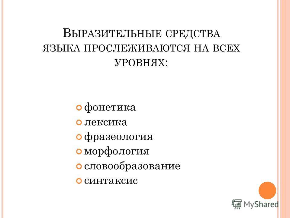 В ЫРАЗИТЕЛЬНЫЕ СРЕДСТВА ЯЗЫКА ПРОСЛЕЖИВАЮТСЯ НА ВСЕХ УРОВНЯХ : фонетика лексика фразеология морфология словообразование синтаксис