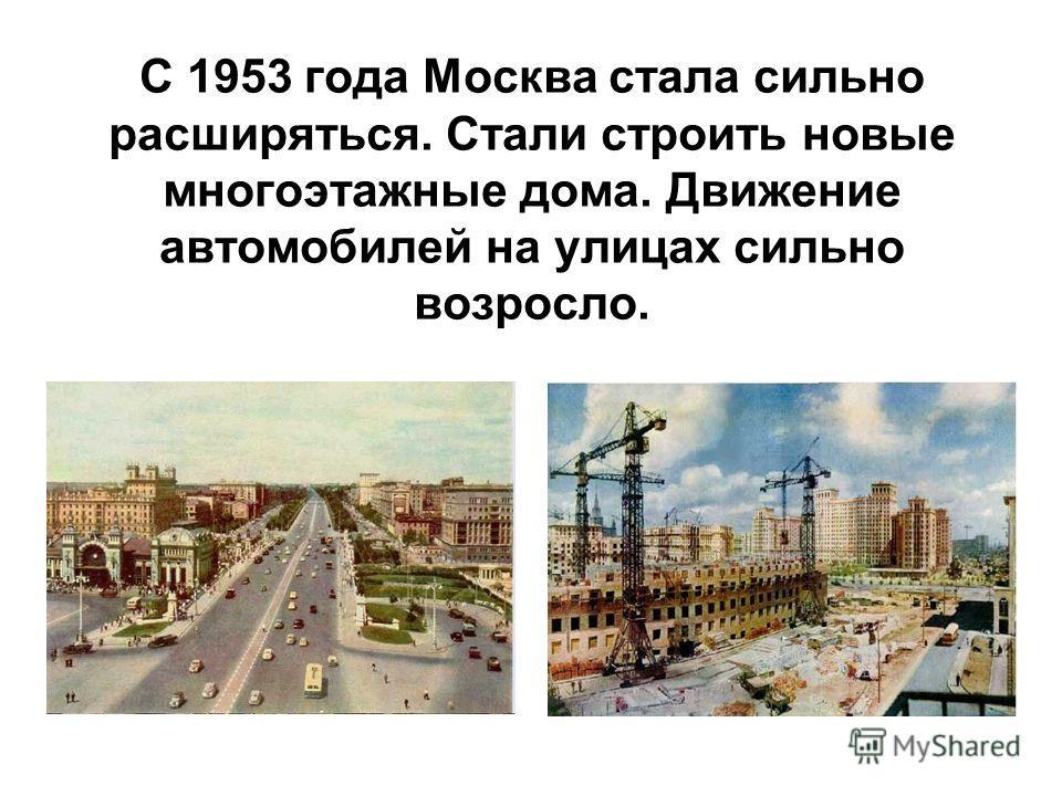 С 1953 года Москва стала сильно расширяться. Стали строить новые многоэтажные дома. Движение автомобилей на улицах сильно возросло.