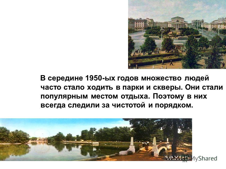 В середине 1950-ых годов множество людей часто стало ходить в парки и скверы. Они стали популярным местом отдыха. Поэтому в них всегда следили за чистотой и порядком.