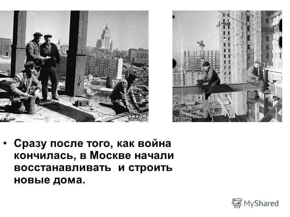 Сразу после того, как война кончилась, в Москве начали восстанавливать и строить новые дома.