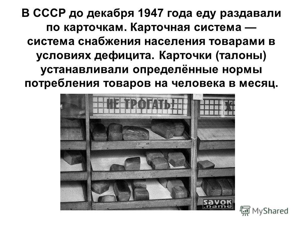 В СССР до декабря 1947 года еду раздавали по карточкам. Карточная система система снабжения населения товарами в условиях дефицита. Карточки (талоны) устанавливали определённые нормы потребления товаров на человека в месяц.