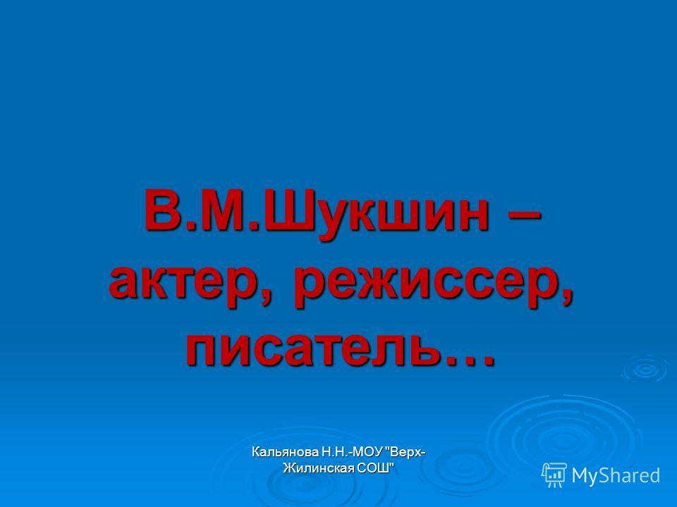 Кальянова Н.Н.-МОУ Верх- Жилинская СОШ В.М.Шукшин – актер, режиссер, писатель…