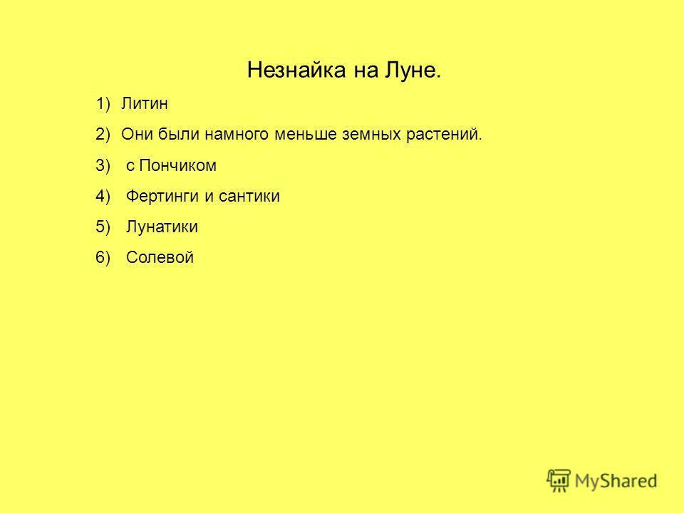 Незнайка на Луне. 1)Литин 2)Они были намного меньше земных растений. 3) с Пончиком 4) Фертинги и сантики 5) Лунатики 6) Солевой