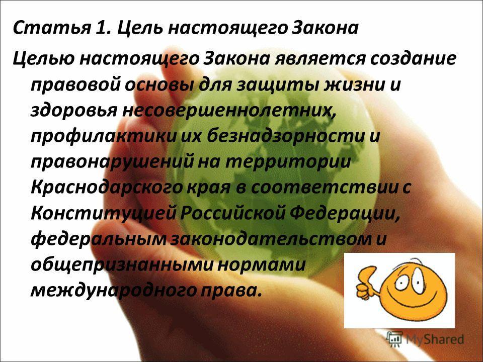 Статья 1. Цель настоящего Закона Целью настоящего Закона является создание правовой основы для защиты жизни и здоровья несовершеннолетних, профилактики их безнадзорности и правонарушений на территории Краснодарского края в соответствии с Конституцией