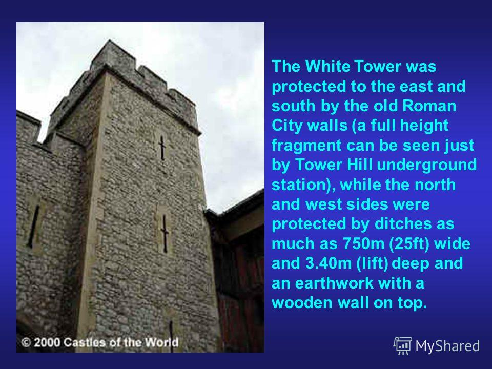The White Tower was protected to the east and south by the old Roman City walls (a full height fragment can be seen just by Tower Hill underground station), while the north and west sides were protected by ditches as much as 750m (25ft) wide and 3.40