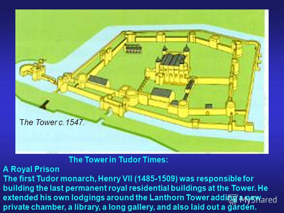 The Tower c.1547. The Tower in Tudor Times: A Royal Prison The first Tudor monarch, Henry VII (1485-1509) was responsible for building the last permanent royal residential buildings at the Tower. He extended his own lodgings around the Lanthorn Tower