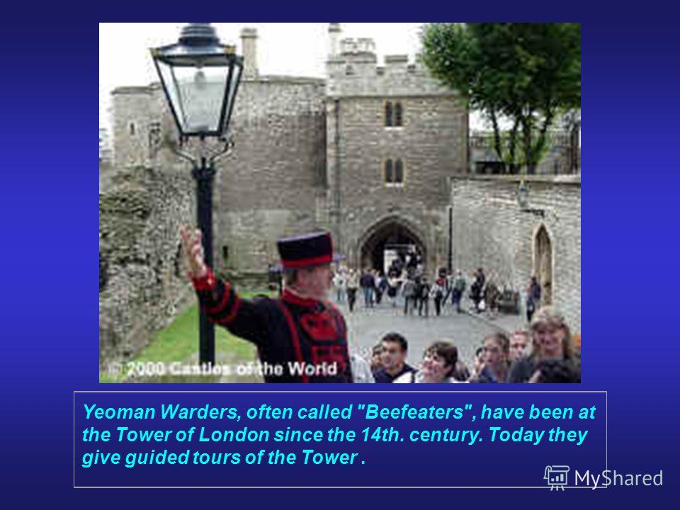 Yeoman Warders, often called Beefeaters, have been at the Tower of London since the 14th. century. Today they give guided tours of the Tower.
