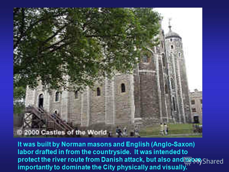 It was built by Norman masons and English (Anglo-Saxon) labor drafted in from the countryside. It was intended to protect the river route from Danish attack, but also and more importantly to dominate the City physically and visually.