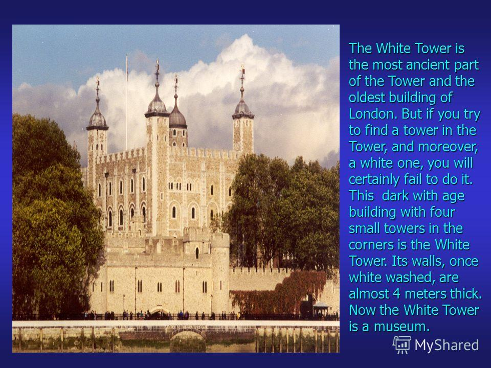 The White Tower is the most ancient part of the Tower and the oldest building of London. But if you try to find a tower in the Tower, and moreover, a white one, you will certainly fail to do it. This dark with age building with four small towers in t