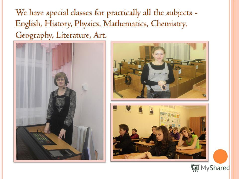 We have special classes for practically all the subjects - English, History, Physics, Mathematics, Chemistry, Geography, Literature, Art.