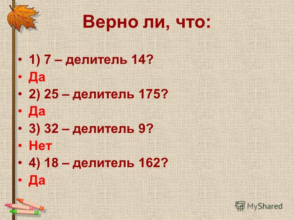 Верно ли, что: 1) 7 – делитель 14? Да 2) 25 – делитель 175? Да 3) 32 – делитель 9? Нет 4) 18 – делитель 162? Да