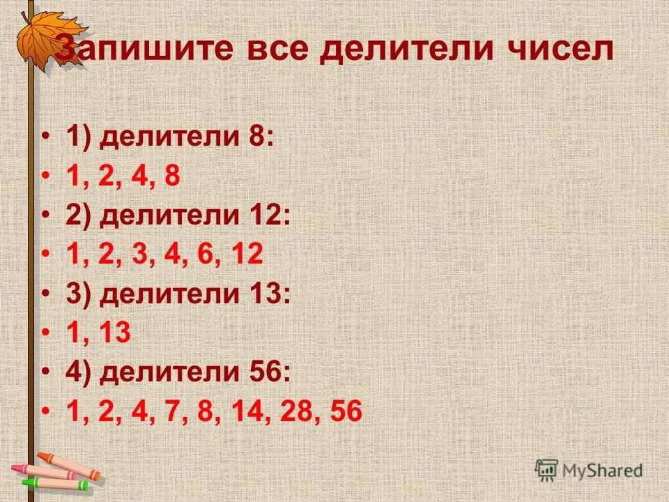 Запишите все делители чисел 1) делители 8: 1, 2, 4, 8 2) делители 12: 1, 2, 3, 4, 6, 12 3) делители 13: 1, 13 4) делители 56: 1, 2, 4, 7, 8, 14, 28, 56