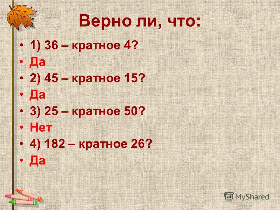 Верно ли, что: 1) 36 – кратное 4? Да 2) 45 – кратное 15? Да 3) 25 – кратное 50? Нет 4) 182 – кратное 26? Да