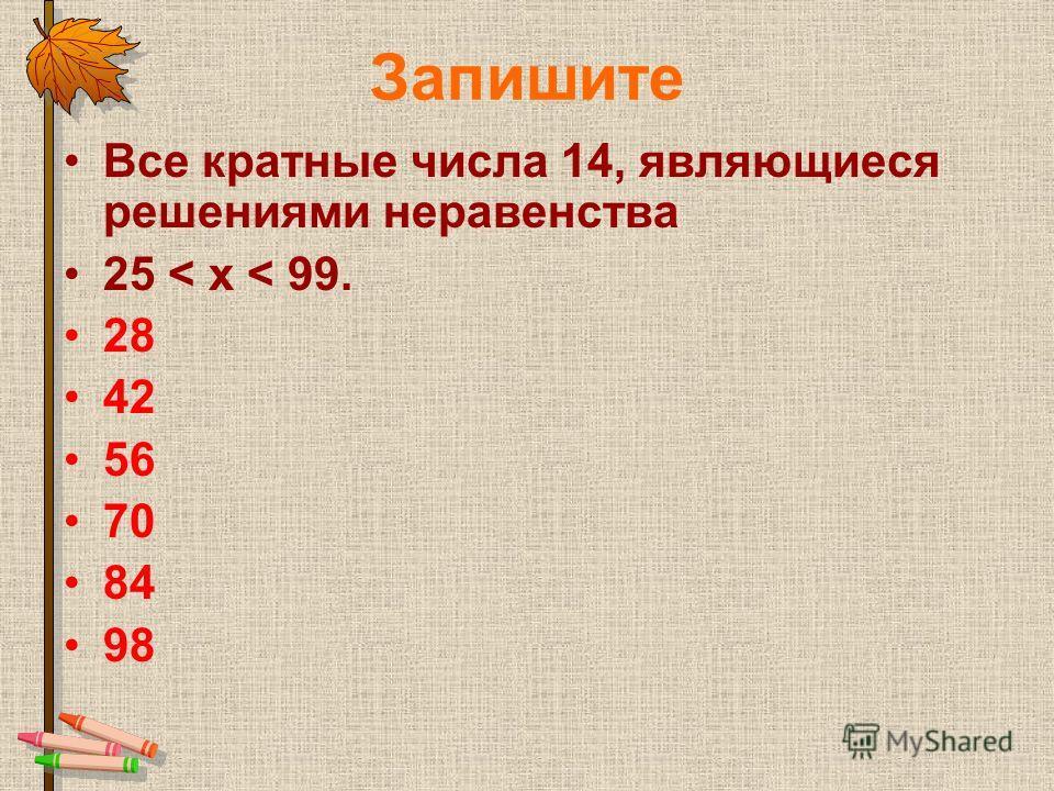 Запишите Все кратные числа 14, являющиеся решениями неравенства 25 < х < 99. 28 42 56 70 84 98