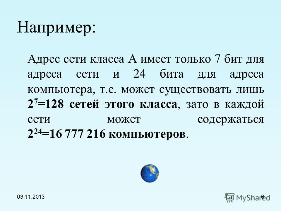 03.11.20135 IP-адресация в сетях различных классов Класс А0 Адрес сети (7 бит) Адрес компьютера (24 бит) Класс В10 Адрес сети (14 бит) Адрес компьютера (16 бит) Класс С110 Адрес сети (21 бит) Адрес компьютера (8 бит)