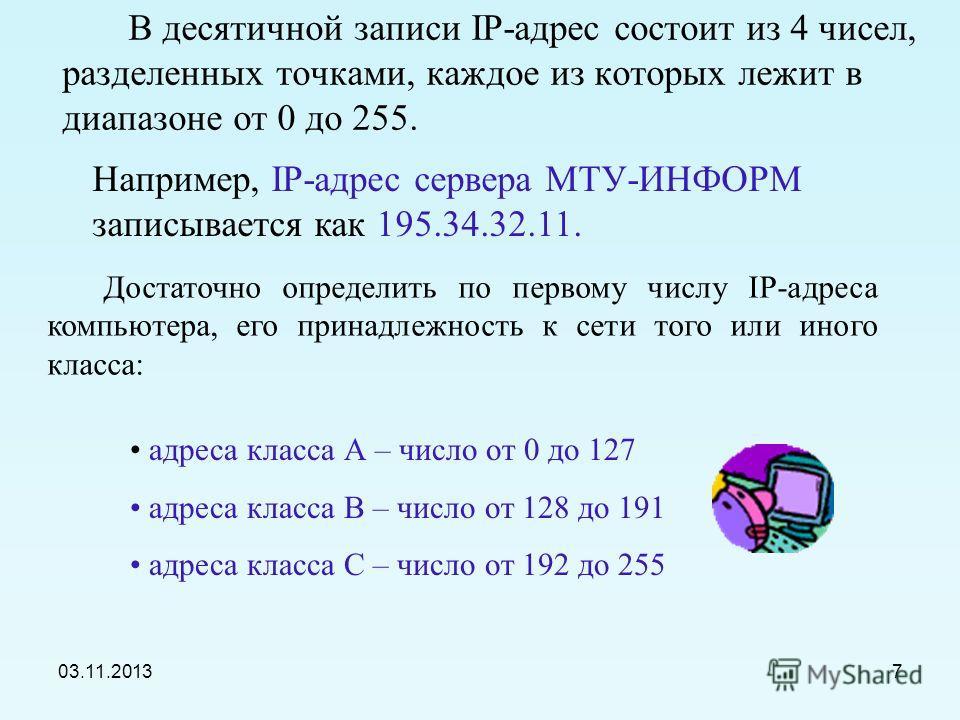 03.11.20136 Например: Адрес сети класса А имеет только 7 бит для адреса сети и 24 бита для адреса компьютера, т.е. может существовать лишь 2 7 =128 сетей этого класса, зато в каждой сети может содержаться 2 24 =16 777 216 компьютеров.