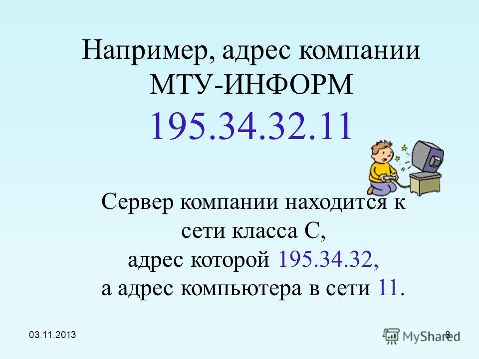 03.11.20137 В десятичной записи IP-адрес состоит из 4 чисел, разделенных точками, каждое из которых лежит в диапазоне от 0 до 255. адреса класса А – число от 0 до 127 адреса класса В – число от 128 до 191 адреса класса С – число от 192 до 255 Достато