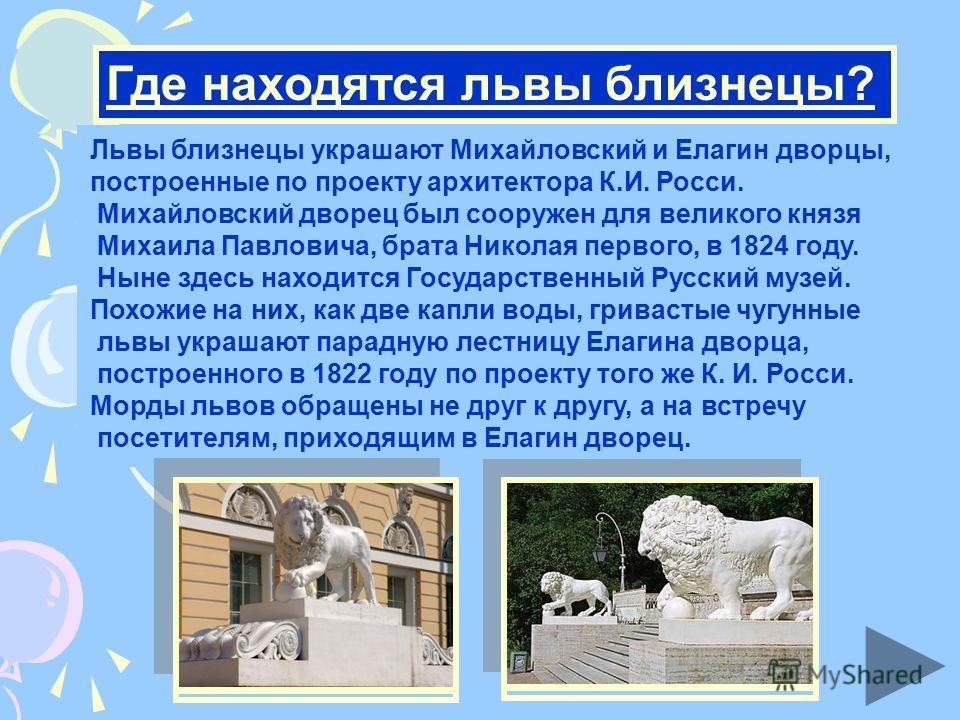 Где находятся львы близнецы? Львы близнецы украшают Михайловский и Елагин дворцы, построенные по проекту архитектора К.И. Росси. Михайловский дворец был сооружен для великого князя Михаила Павловича, брата Николая первого, в 1824 году. Ныне здесь нах
