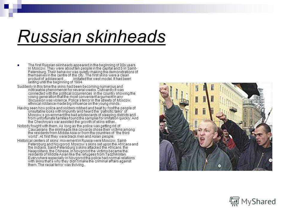 Russian skinheads The first Russian skinheads appeared in the beginning of 90s years in Moscow. They were about ten people in the capital and 5 in Saint- Petersburg. Their behavior was quietly making the demonstrations of themselves in the centre of